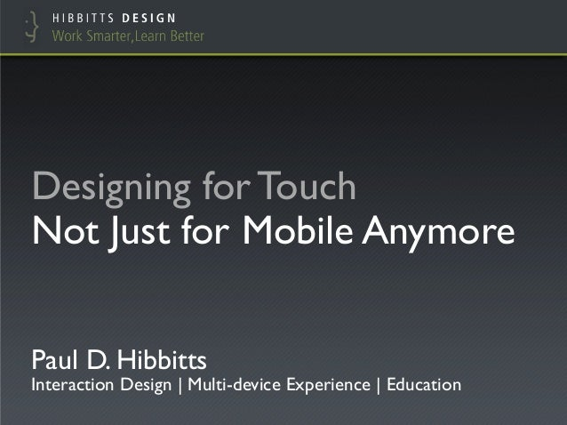 Designing for TouchNot Just for Mobile AnymorePaul D. HibbittsInteraction Design | Multi-device Experience | Education