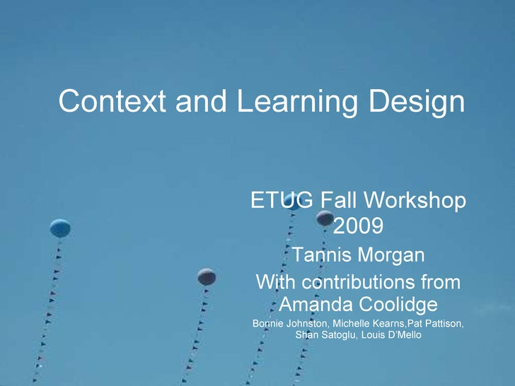 Context and Learning Design ETUG Fall Workshop 2009 Tannis Morgan With contributions from Amanda Coolidge Bonnie Johnston,...