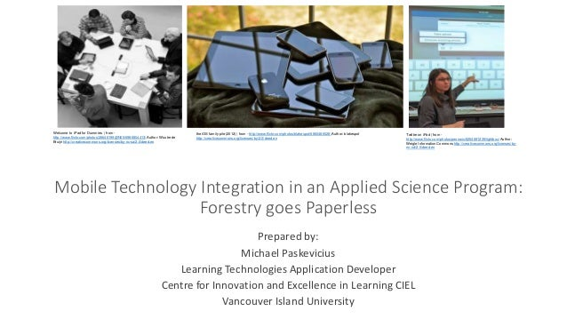 Mobile Technology Integration in an Applied Science Program: Forestry goes Paperless Prepared by: Michael Paskevicius Lear...