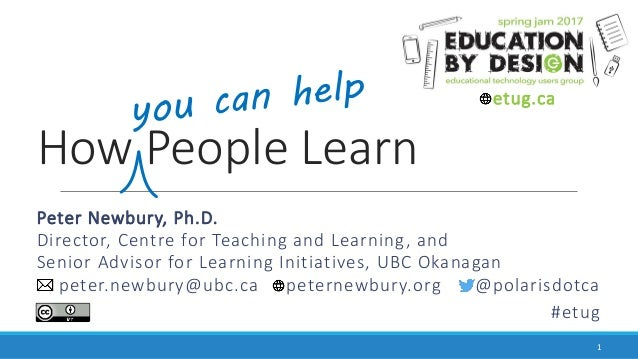 How People Learn Peter Newbury, Ph.D. Director, Centre for Teaching and Learning, and Senior Advisor for Learning Initiati...