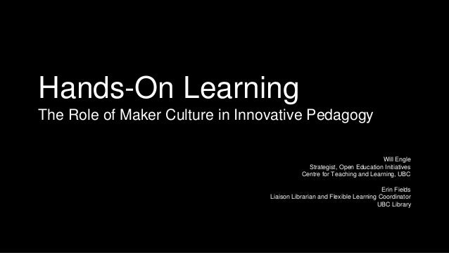 Hands-On Learning The Role of Maker Culture in Innovative Pedagogy Will Engle Strategist, Open Education Initiatives Centr...