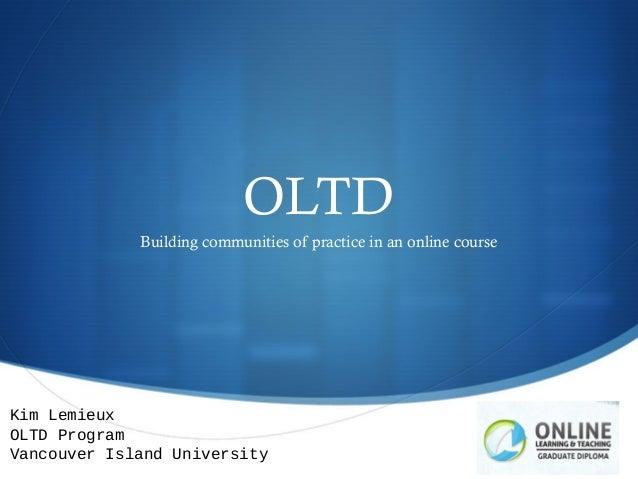 OLTDBuilding communities of practice in an online courseKim LemieuxOLTD ProgramVancouver Island University