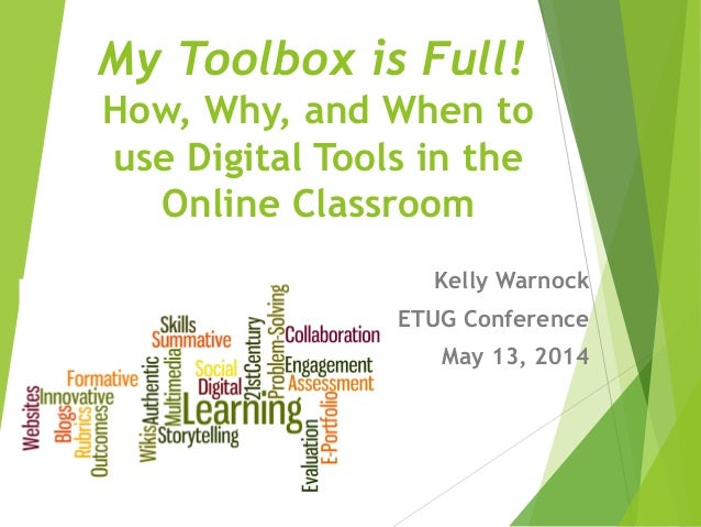My Toolbox is Full! How, Why, and When to use Digital Tools in the Online Classroom Kelly Warnock ETUG Conference May 13, ...