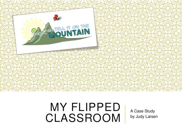 MY FLIPPEDCLASSROOMA Case Studyby Judy Larsen