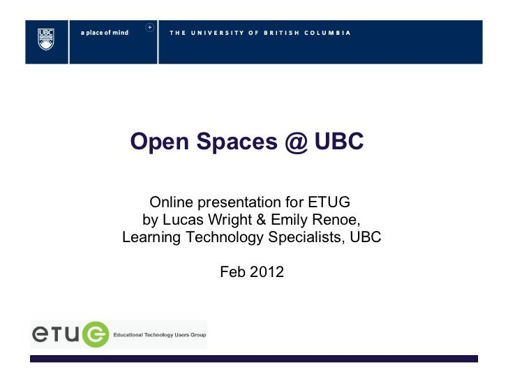 Open Spaces @ UBC   Online presentation for ETUG  by Lucas Wright & Emily Renoe,Learning Technology Specialists, UBC      ...