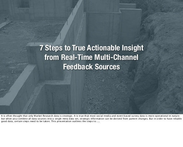 7 Steps to True Actionable Insight from Real-Time Multi-Channel Feedback Sources It is often thought that only Market Rese...