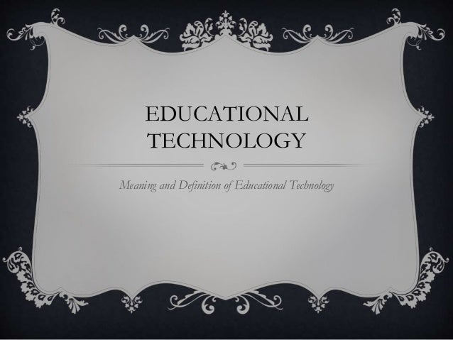 EDUCATIONAL TECHNOLOGY Meaning and Definition of Educational Technology