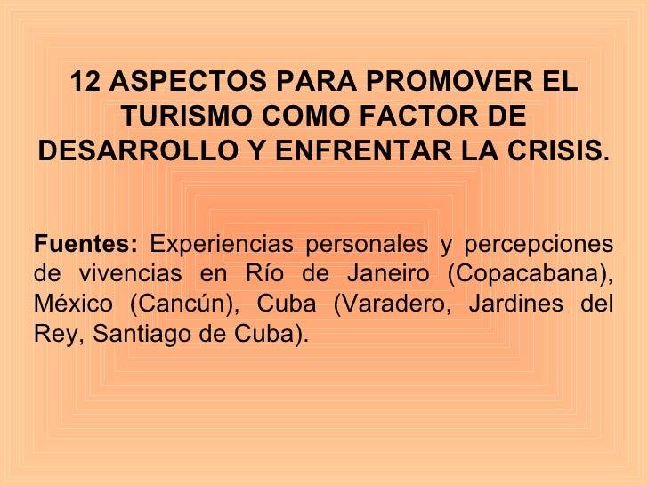 12 ASPECTOS PARA PROMOVER EL TURISMO COMO FACTOR DE DESARROLLO Y ENFRENTAR LA CRISIS . Fuentes:  Experiencias personales y...