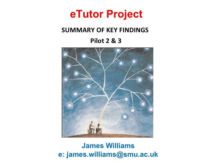 eTutor Project SUMMARY OF KEY FINDINGS  Pilot 2 & 3 James Williams  e: james.williams@smu.ac.uk