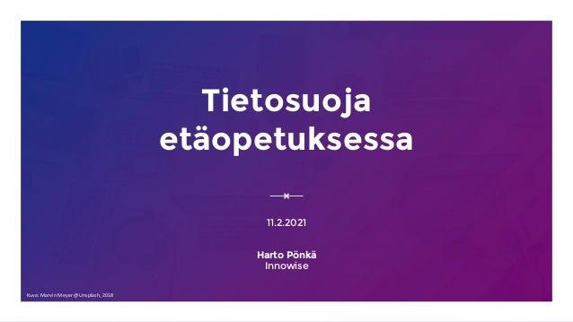 Tietosuoja etäopetuksessa 11.2.2021 Harto Pönkä Innowise Kuva: Marvin Meyer @Unsplash, 2018