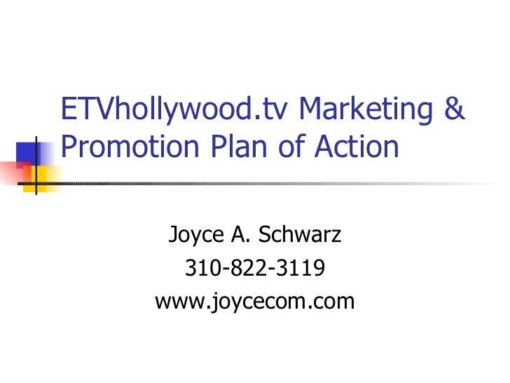 ETVhollywood.tv Marketing & Promotion Plan of Action Joyce A. Schwarz 310-822-3119 www.joycecom.com
