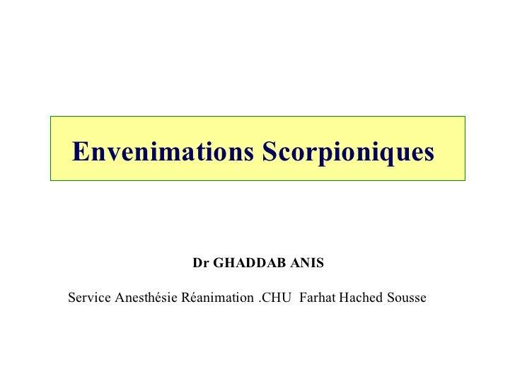 Envenimations Scorpioniques   Dr GHADDAB ANIS Service Anesthésie Réanimation .CHU  Farhat Hached Sousse