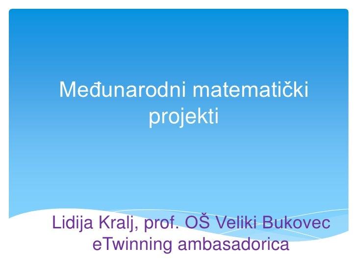 Međunarodni matematički projekti<br />Lidija Kralj, prof. OŠ Veliki BukoveceTwinning ambasadorica<br />