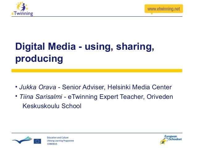 Digital Media - using, sharing, producing • Jukka Orava - Senior Adviser, Helsinki Media Center • Tiina Sarisalmi - eTwinn...