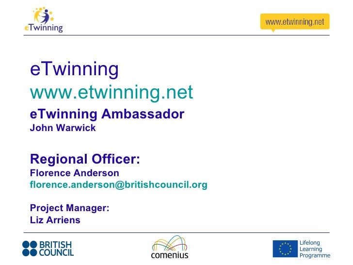 eTwinningwww.etwinning.neteTwinning AmbassadorJohn WarwickRegional Officer:Florence Andersonflorence.anderson@britishcounc...