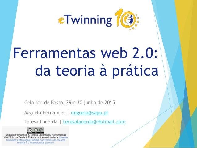 Ferramentas web 2.0: da teoria à prática Celorico de Basto, 29 e 30 junho de 2015 Miguela Fernandes | miguela@sapo.pt Tere...