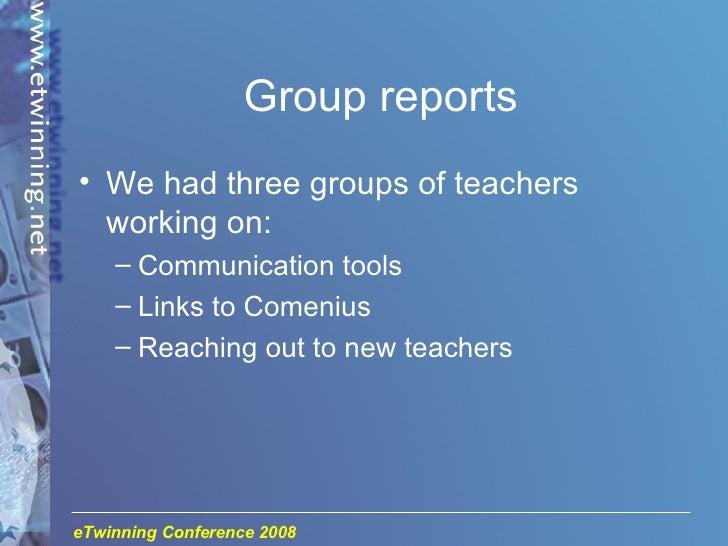 Group reports <ul><li>We had three groups of teachers working on: </li></ul><ul><ul><li>Communication tools </li></ul></ul...