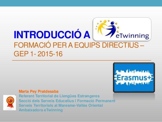 INTRODUCCIÓ A FORMACIÓ PER A EQUIPS DIRECTIUS – GEP 1- 2015-16 Marta Pey Pratdesaba Referent Territorial de Llengües Estra...