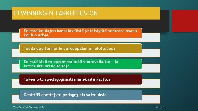 ETWINNINGIN TARKOITUS ON Edistää koulujen kansainvälistä yhteistyötä verkossa osana koulun arkea Tuoda oppitunneille euroo...