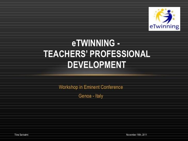 Workshop in Eminent Conference Genoa - Italy eTWINNING -  TEACHERS' PROFESSIONAL DEVELOPMENT November 16th, 2011 Tiina Sar...