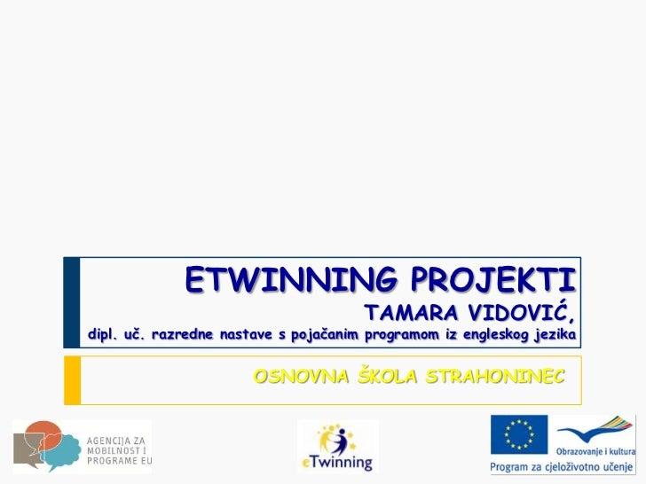 ETWINNING PROJEKTI                                      TAMARA VIDOVIĆ,dipl. uč. razredne nastave s pojačanim programom iz...