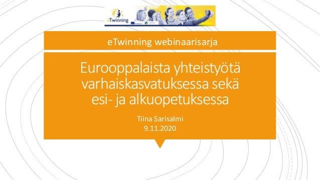Eurooppalaista yhteistyötä varhaiskasvatuksessa sekä esi- ja alkuopetuksessa Tiina Sarisalmi 9.11.2020 eTwinning webinaari...