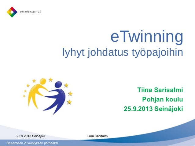 Osaamisen ja sivistyksen parhaaksi eTwinning lyhyt johdatus työpajoihin Tiina Sarisalmi Pohjan koulu 25.9.2013 Seinäjoki 2...