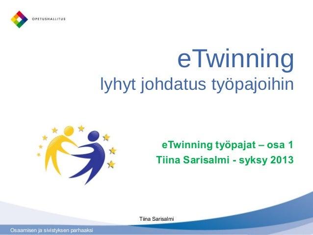 Osaamisen ja sivistyksen parhaaksi eTwinning lyhyt johdatus työpajoihin eTwinning työpajat – osa 1 Tiina Sarisalmi - syksy...