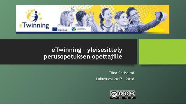eTwinning – yleisesittely perusopetuksen opettajille Tiina Sarisalmi Lukuvuosi 2017 - 2018
