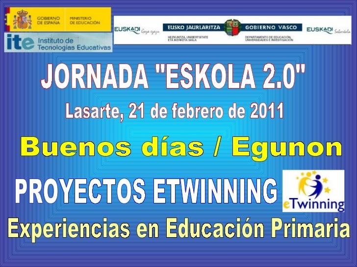"""JORNADA """"ESKOLA 2.0"""" PROYECTOS ETWINNING Lasarte, 21 de febrero de 2011 Experiencias en Educación Primaria Bueno..."""