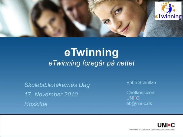 Skolebibliotekernes Dag 17. November 2010 Roskilde eTwinning eTwinning foregår på nettet Ebbe Schultze Chefkonsulent UNI•C...