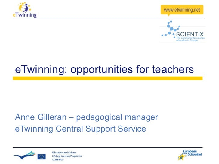 eTwinning: opportunities for teachers Anne Gilleran – pedagogical manager eTwinning Central Support Service