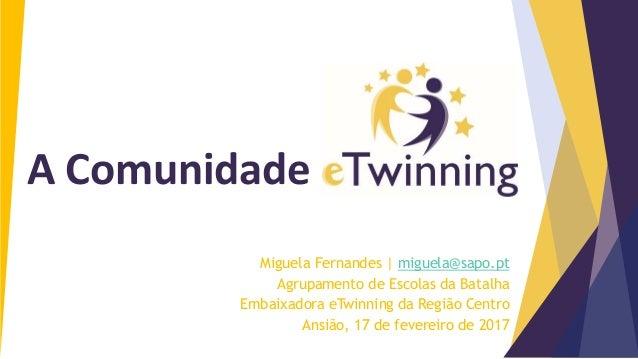 Miguela Fernandes   miguela@sapo.pt Agrupamento de Escolas da Batalha Embaixadora eTwinning da Região Centro Ansião, 17 de...
