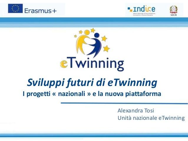 Sviluppi futuri di eTwinning I progetti « nazionali » e la nuova piattaforma Alexandra Tosi Unità nazionale eTwinning