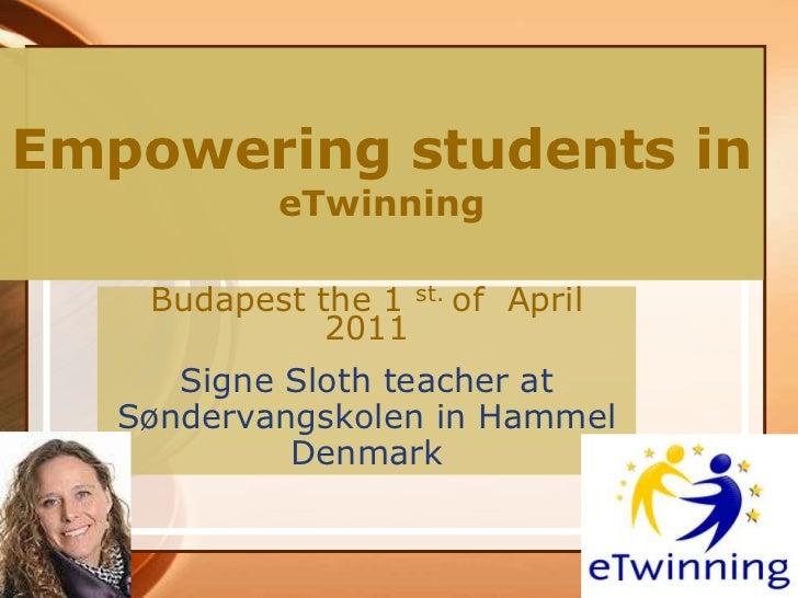 Empowering students ineTwinning<br />Budapest the 1 st. of  April 2011<br />Signe Sloth teacher at<br />Søndervangskolen i...