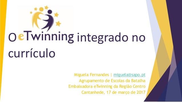 Miguela Fernandes | miguela@sapo.pt Agrupamento de Escolas da Batalha Embaixadora eTwinning da Região Centro Cantanhede, 1...