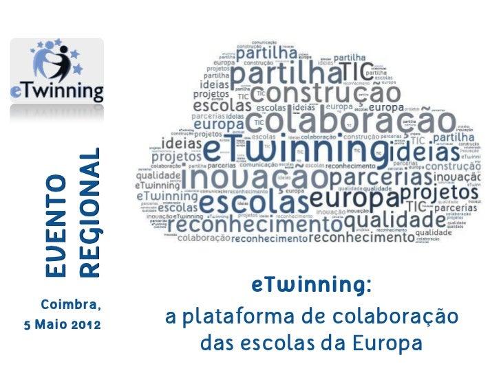 REGIONAL  EVENTO                       eTwinning:  Coimbra,5 Maio 2012   a plataforma de colaboração                  das ...