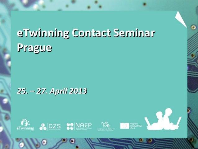 eTwinning Contact SeminareTwinning Contact SeminarPraguePrague25. – 27. April 201325. – 27. April 2013
