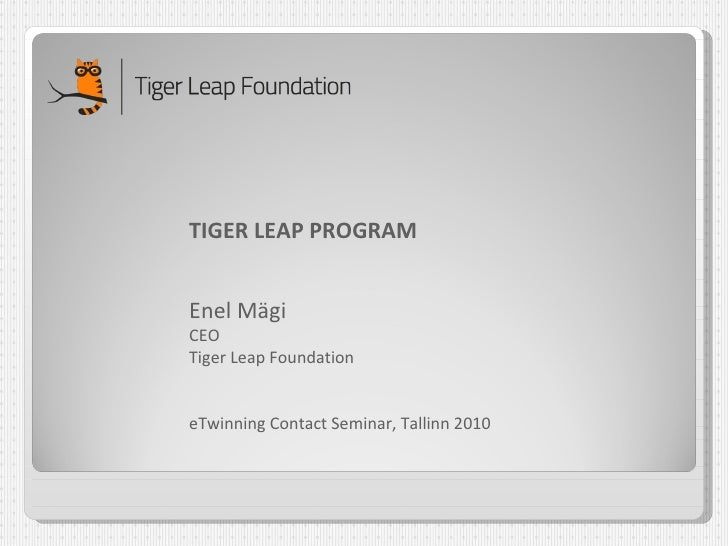 TIGER LEAP PROGRAM Enel Mägi CEO Tiger Leap Foundation eTwinning Contact Seminar, Tallinn 2010