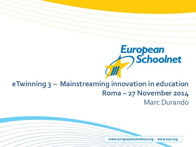 www.europeanschoolnet.org -www.eun.org  eTwinning3 –Mainstreaminginnovation in education  Roma –27 November 2014  Marc Dur...