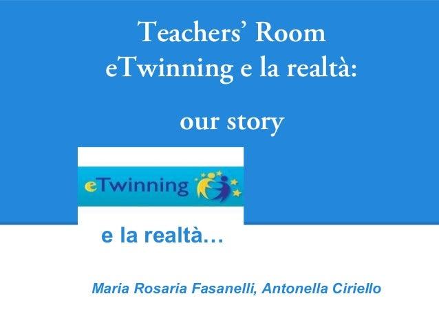 Teachers' Room  eTwinning e la realtà:             our story e la realtà…Maria Rosaria Fasanelli, Antonella Ciriello