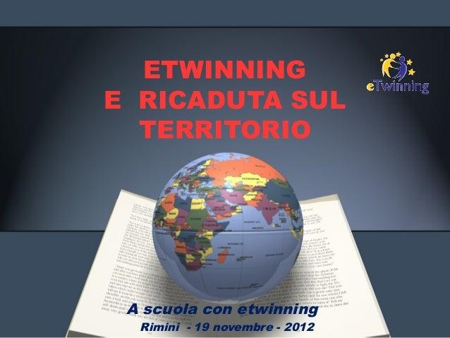 ETWINNINGE RICADUTA SUL  TERRITORIO A scuola con etwinning  Rimini - 19 novembre - 2012