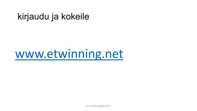 kirjaudu ja kokeile  www.etwinning.net  pasi.siltakorpi@porvoo.fi