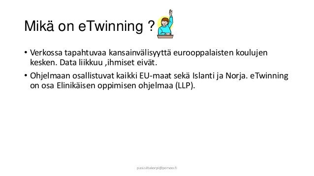 Mikä on eTwinning ? • Verkossa tapahtuvaa kansainvälisyyttä eurooppalaisten koulujen kesken. Data liikkuu ,ihmiset eivät. ...