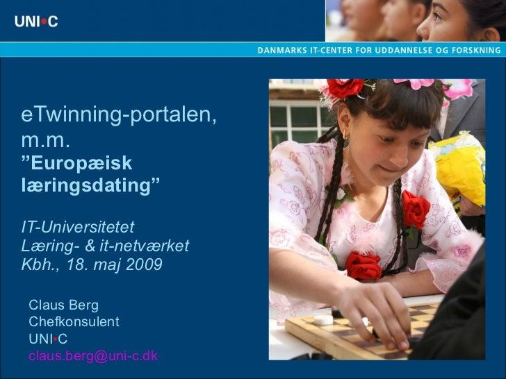 """eTwinning-portalen, m.m. """"Europæisk læringsdating"""" IT-Universitetet Læring- & it-netværket Kbh., 18. maj 2009 Claus Berg C..."""