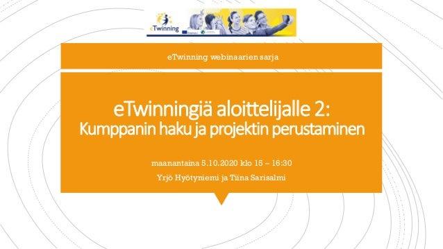 eTwinningiäaloittelijalle2: Kumppaninhakujaprojektinperustaminen maanantaina 5.10.2020 klo 15 – 16:30 Yrjö Hyötyniemi ja T...