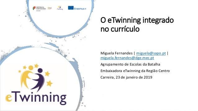 O eTwinning integrado no currículo Miguela Fernandes | miguela@sapo.pt | miguela.fernandes@dge.mec.pt Agrupamento de Escol...