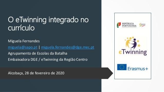 O eTwinning integrado no currículo Miguela Fernandes miguela@sapo.pt | miguela.fernandes@dge.mec.pt Agrupamento de Escolas...