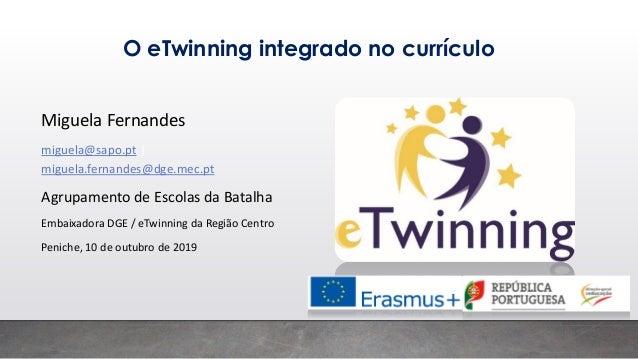 O eTwinning integrado no currículo Miguela Fernandes miguela@sapo.pt   miguela.fernandes@dge.mec.pt Agrupamento de Escolas...
