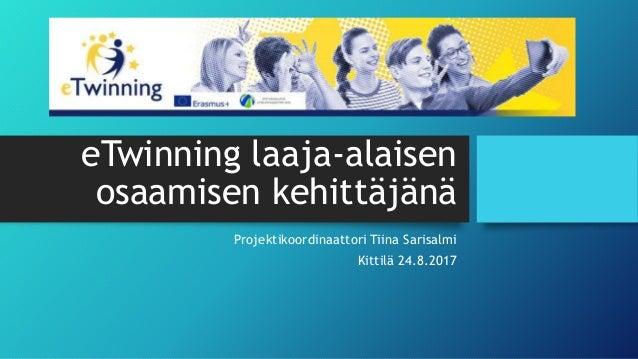 eTwinning laaja-alaisen osaamisen kehittäjänä Projektikoordinaattori Tiina Sarisalmi Kittilä 24.8.2017